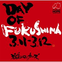 『DAY OF FUKUSHIMA 3.11-3.12』